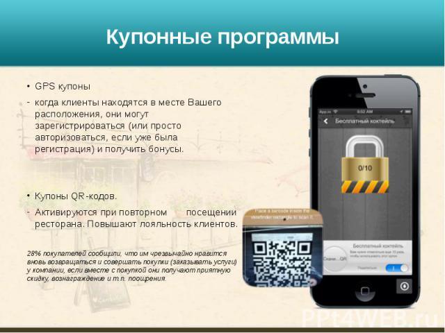 Купонные программы GPS купоны когда клиенты находятся в месте Вашего расположения, они могут зарегистрироваться (или просто авторизоваться, если уже была регистрация) и получить бонусы. Купоны QR-кодов. Активируются при повторном посещении ресторана…
