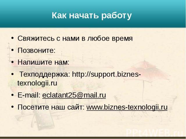 Как начать работу Свяжитесь с нами в любое время Позвоните:  Напишите нам: Техподдержка: http://support.biznes-texnologii.ru E-mail: eclatant25@mail.ru Посетите наш сайт: www.biznes-texnologii.ru