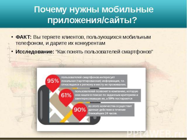 """Почему нужны мобильные приложения/сайты? ФАКТ: Вы теряете клиентов, пользующихся мобильным телефоном, и дарите их конкурентам Исследование: """"Как понять пользователей смартфонов"""""""