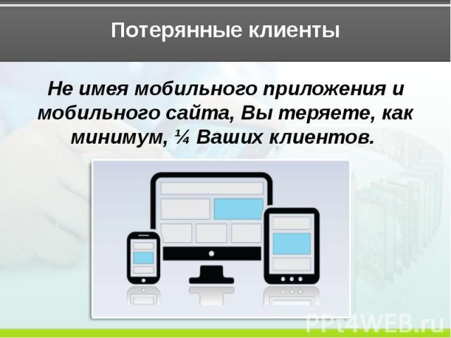 Потерянные клиенты Не имея мобильного приложения и мобильного сайта, Вы теряете, как минимум, ¼ Ваших клиентов.