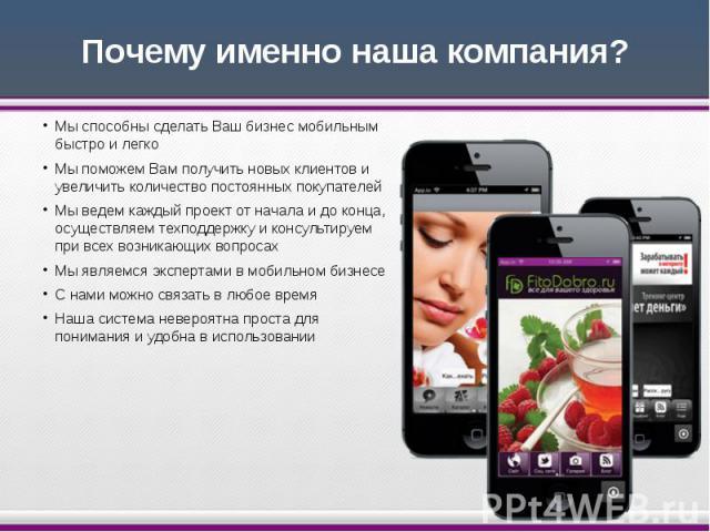 Почему именно наша компания? Мы способны сделать Ваш бизнес мобильным быстро и легко Мы поможем Вам получить новых клиентов и увеличить количество постоянных покупателей Мы ведем каждый проект от начала и до конца, осуществляем техподдержку и консул…