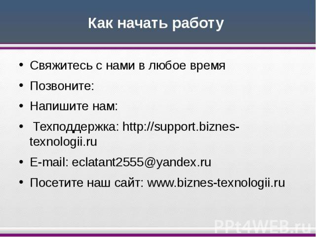 Как начать работу Свяжитесь с нами в любое время Позвоните:  Напишите нам: Техподдержка: http://support.biznes-texnologii.ru E-mail: eclatant2555@yandex.ru Посетите наш сайт: www.biznes-texnologii.ru