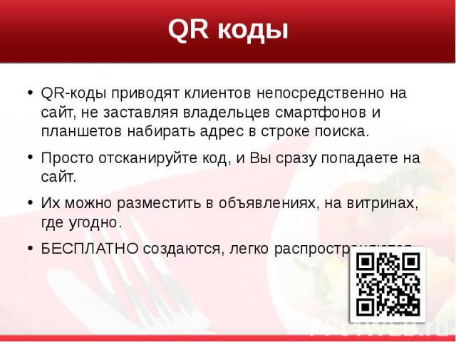 QR коды QR-коды приводят клиентов непосредственно на сайт, не заставляя владельцев смартфонов и планшетов набирать адрес в строке поиска. Просто отсканируйте код, и Вы сразу попадаете на сайт. Их можно разместить в объявлениях, на витринах, где угод…