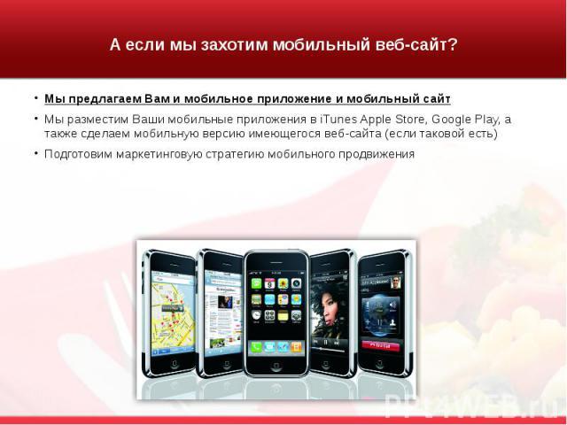 А если мы захотим мобильный веб-сайт? Мы предлагаем Вам и мобильное приложение и мобильный сайт Мы разместим Ваши мобильные приложения в iTunes Apple Store, Google Play, а также сделаем мобильную версию имеющегося веб-сайта (если таковой есть) Подго…