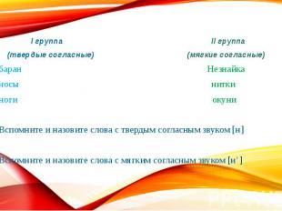 I группа II группа (твердые согласные) (мягкие согласные) баран Незнайка носы ни
