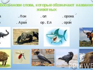 Восстанови слова, которые обозначают названия животных А . Ула . Лон . ол . орон