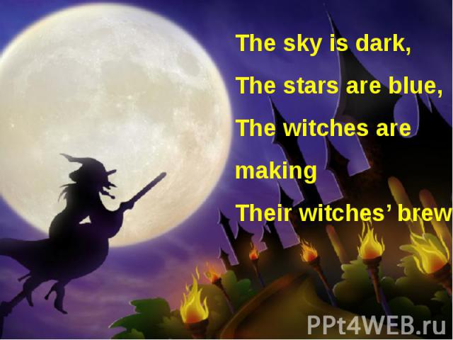 The sky is dark, The stars are blue, The witches are making Their witches' brew.