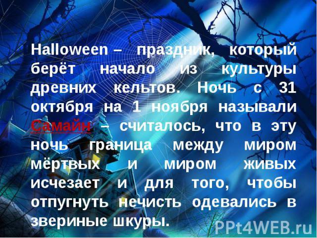 Halloween– праздник, который берёт начало из культуры древних кельтов. Ночь с 31 октября на 1 ноября называли Самайн – считалось, что в эту ночь граница между миром мёртвых и миром живых исчезает и для того, чтобы отпугнуть нечисть одевались в…