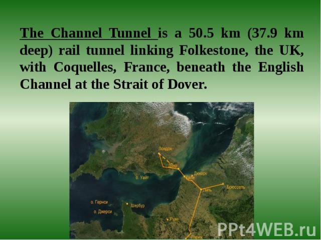 The Channel Tunnel is a 50.5 km (37.9 km deep) rail tunnel linking Folkestone, the UK, with Coquelles, France, beneath the English Channel at the Strait of Dover.