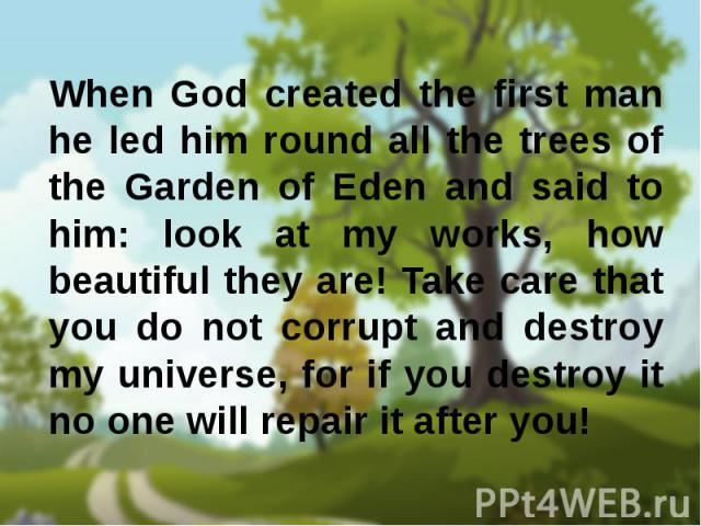 When God created the first man he led him round all the trees of the Garden of Eden and said to him: look at my works, how beautiful they are! Take care that you do not corrupt and destroy my universe, for if you destroy it no one will repair it aft…