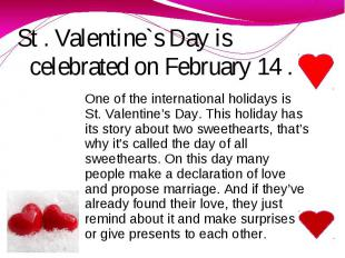 St . Valentine`s Day is celebrated on February 14 . One of the international hol