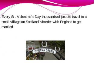 Every St . Valentine`s Day thousands of people travel to a small village on Scot