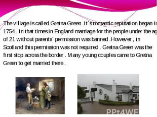 The village is called Gretna Green .It`s romantic reputation began in 1754 . In