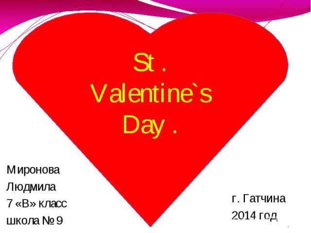 St . Valentine`s Day . Миронова Людмила 7 «В» класс школа № 9 г. Гатчина 2014 год