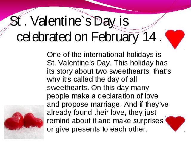 St . Valentine`s Day is celebrated on February 14 . One of the international holidays is St. Valentine's Day. This holiday has its story about two sweethearts, that's why it's called the day of all sweethearts. On this day many people make a declara…