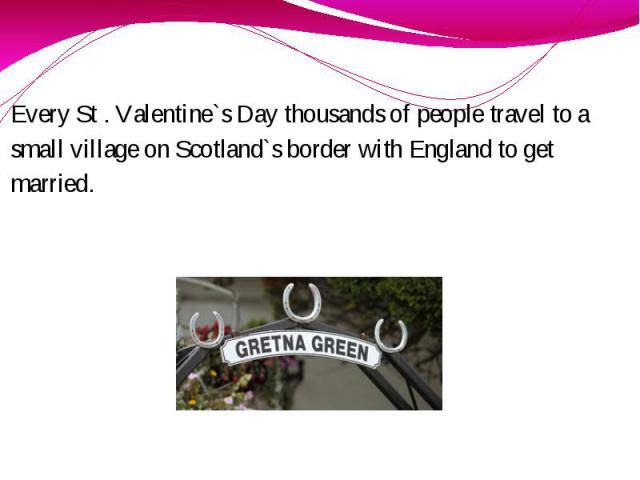 Every St . Valentine`s Day thousands of people travel to a small village on Scotland`s border with England to get married.