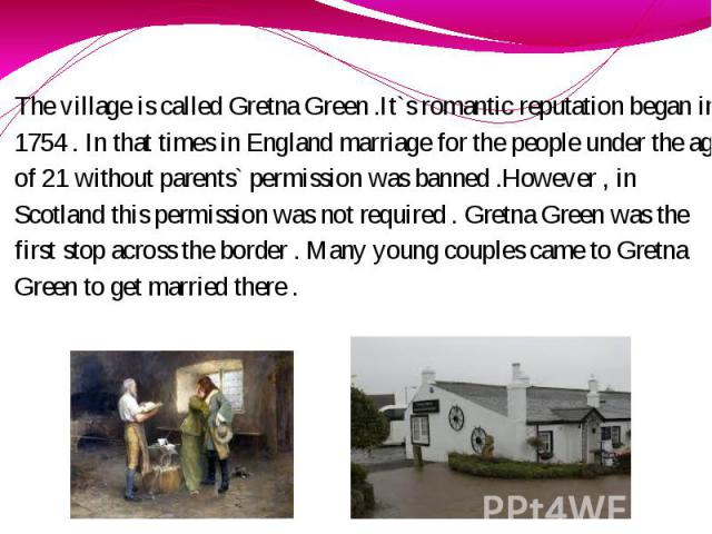 The village is called Gretna Green .It`s romantic reputation began in 1754 . In that times in England marriage for the people under the age of 21 without parents` permission was banned .However , in Scotland this permission was not required . Gretna…