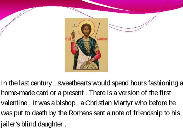 In the last century , sweethearts would spend hours fashioning a home-made card or a present . There is a version of the first valentine . It was a bishop , a Christian Martyr who before he was put to death by the Romans sent a note of friendship to…