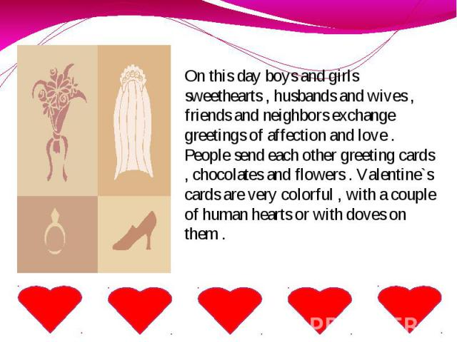 On this day boys and girls sweethearts , husbands and wives , friends and neighbors exchange greetings of affection and love . People send each other greeting cards , chocolates and flowers . Valentine`s cards are very colorful , with a couple of hu…