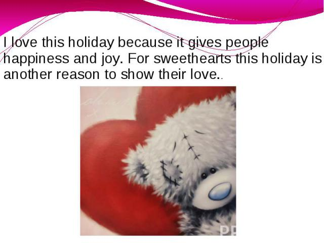 I love this holiday because it gives people happiness and joy. For sweethearts this holiday is another reason to show their love..