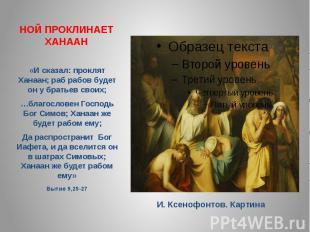 НОЙ ПРОКЛИНАЕТ ХАНААН«И сказал: проклят Ханаан; раб рабов будет он у братьев сво