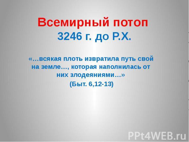 Всемирный потоп 3246 г. до Р.Х. «…всякая плоть извратила путь свой на земле…, которая наполнилась от них злодеяниями…» (Быт. 6,12-13)