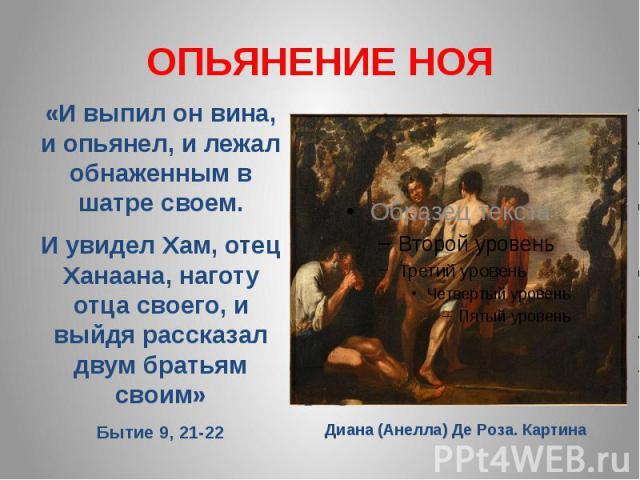 ОПЬЯНЕНИЕ НОЯ«И выпил он вина, и опьянел, и лежал обнаженным в шатре своем. И увидел Хам, отец Ханаана, наготу отца своего, и выйдя рассказал двум братьям своим» Бытие 9, 21-22