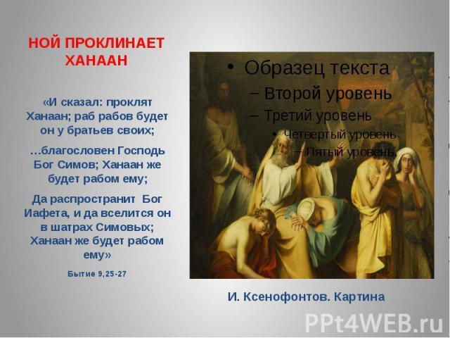 НОЙ ПРОКЛИНАЕТ ХАНААН«И сказал: проклят Ханаан; раб рабов будет он у братьев своих; …благословен Господь Бог Симов; Ханаан же будет рабом ему; Да распространит Бог Иафета, и да вселится он в шатрах Симовых; Ханаан же будет рабом ему» Бытие 9,25-27 И…