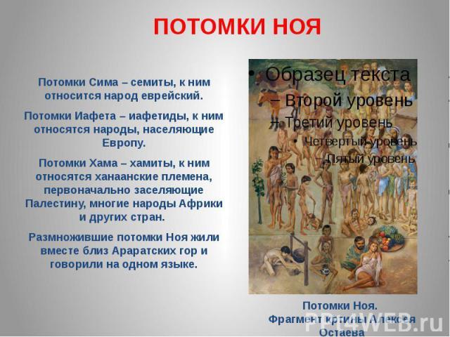 ПОТОМКИ НОЯПотомки Сима – семиты, к ним относится народ еврейский. Потомки Иафета – иафетиды, к ним относятся народы, населяющие Европу. Потомки Хама – хамиты, к ним относятся ханаанские племена, первоначально заселяющие Палестину, многие народы Афр…