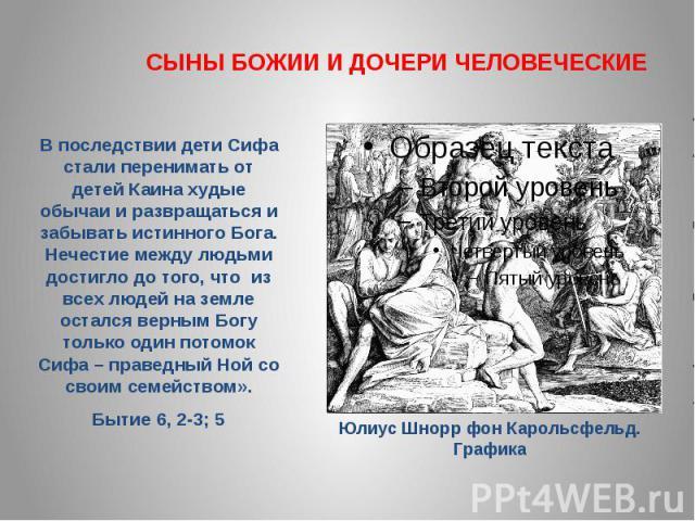 СЫНЫ БОЖИИ И ДОЧЕРИ ЧЕЛОВЕЧЕСКИЕВ последствии дети Сифа стали перенимать от детей Каина худые обычаи и развращаться и забывать истинного Бога. Нечестие между людьми достигло до того, что из всех людей на земле остался верным Богу только один потомок…