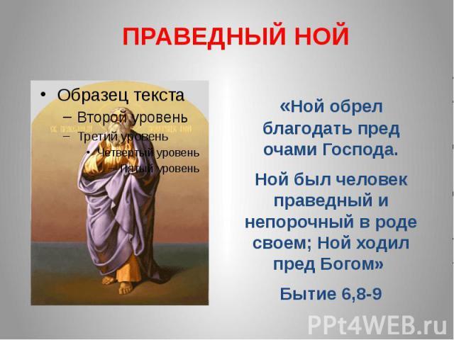 ПРАВЕДНЫЙ НОЙ«Ной обрел благодать пред очами Господа. Ной был человек праведный и непорочный в роде своем; Ной ходил пред Богом» Бытие 6,8-9
