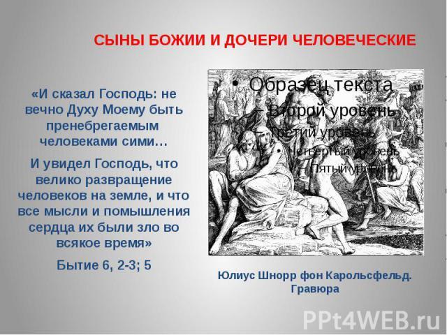 СЫНЫ БОЖИИ И ДОЧЕРИ ЧЕЛОВЕЧЕСКИЕ«И сказал Господь: не вечно Духу Моему быть пренебрегаемым человеками сими… И увидел Господь, что велико развращение человеков на земле, и что все мысли и помышления сердца их были зло во всякое время» Бытие 6, 2-3; 5