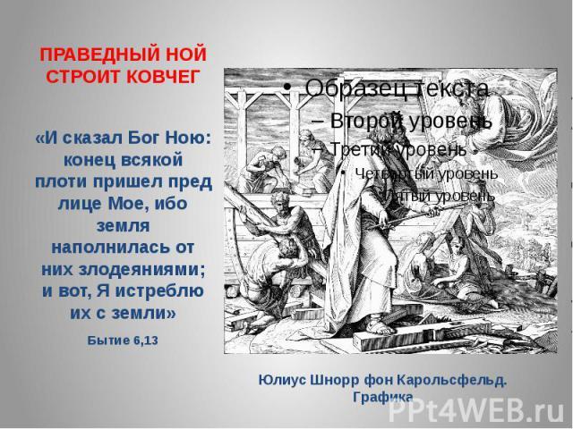 ПРАВЕДНЫЙ НОЙ СТРОИТ КОВЧЕГ«И сказал Бог Ною: конец всякой плоти пришел пред лице Мое, ибо земля наполнилась от них злодеяниями; и вот, Я истреблю их с земли» Бытие 6,13