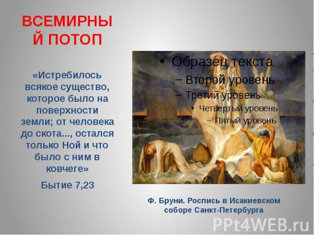 ВСЕМИРНЫЙ ПОТОП«Истребилось всякое существо, которое было на поверхности земли; от человека до скота..., остался только Ной и что было с ним в ковчеге» Бытие 7,23 Ф. Бруни. Роспись в Исакиевском соборе Санкт-Петербурга