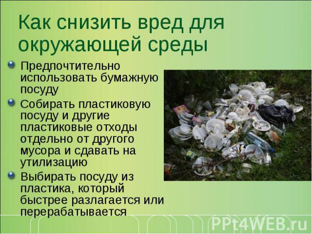 Как снизить вред для окружающей средыПредпочтительно использовать бумажную посуду Собирать пластиковую посуду и другие пластиковые отходы отдельно от другого мусора и сдавать на утилизацию Выбирать посуду из пластика, который быстрее разлагается или…