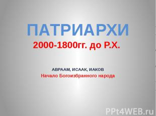 ПАТРИАРХИ 2000-1800гг. до Р.Х. АВРААМ, ИСААК, ИАКОВ Начало Богоизбранного народа