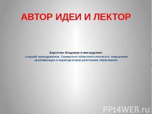 АВТОР ИДЕИ И ЛЕКТОР Бархоткин Владимир Александрович старший преподаватель Самар