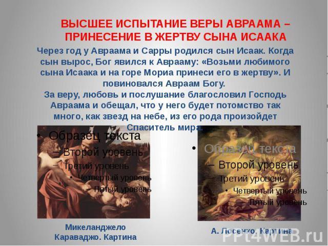 ВЫСШЕЕ ИСПЫТАНИЕ ВЕРЫ АВРААМА – ПРИНЕСЕНИЕ В ЖЕРТВУ СЫНА ИСААКА Через год у Авраама и Сарры родился сын Исаак. Когда сын вырос, Бог явился к Аврааму: «Возьми любимого сына Исаака и на горе Мориа принеси его в жертву». И повиновался Авраам Богу. За в…
