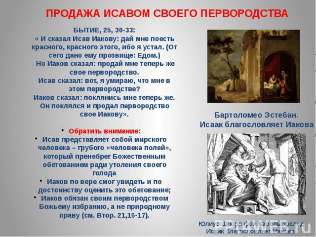 ПРОДАЖА ИСАВОМ СВОЕГО ПЕРВОРОДСТВА БЫТИЕ, 25, 30-33: « И сказал Исав Иакову: дай мне поесть красного, красного этого, ибо я устал. (От сего дано ему прозвище: Едом.) Но Иаков сказал: продай мне теперь же свое первородство. Исав сказал: вот, я умираю…