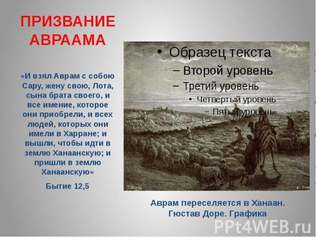ПРИЗВАНИЕ АВРААМА «И взял Аврам с собою Сару, жену свою, Лота, сына брата своего, и все имение, которое они приобрели, и всех людей, которых они имели в Харране; и вышли, чтобы идти в землю Ханаанскую; и пришли в землю Ханаанскую» Бытие 12,5 Аврам п…