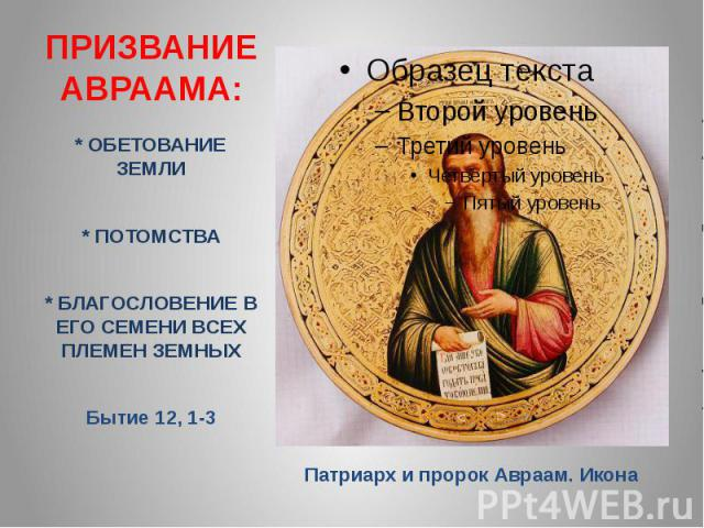 ПРИЗВАНИЕ АВРААМА: * ОБЕТОВАНИЕ ЗЕМЛИ * ПОТОМСТВА * БЛАГОСЛОВЕНИЕ В ЕГО СЕМЕНИ ВСЕХ ПЛЕМЕН ЗЕМНЫХ Бытие 12, 1-3