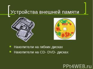 Устройства внешней памяти Накопители на гибких дисках Накопители на CD- DVD- дис