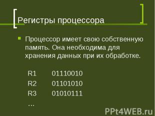 Регистры процессора Процессор имеет свою собственную память. Она необходима для