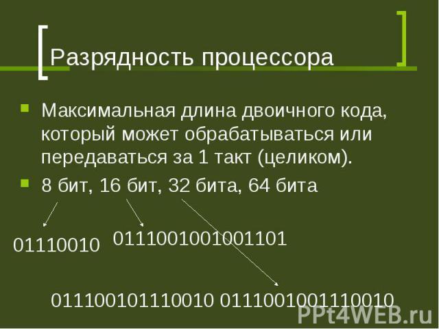 Разрядность процессора Максимальная длина двоичного кода, который может обрабатываться или передаваться за 1 такт (целиком). 8 бит, 16 бит, 32 бита, 64 бита