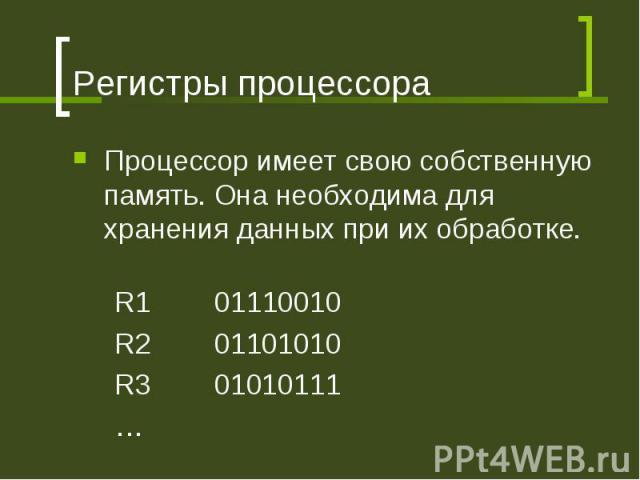 Регистры процессора Процессор имеет свою собственную память. Она необходима для хранения данных при их обработке. R1 01110010 R2 01101010 R3 01010111 …