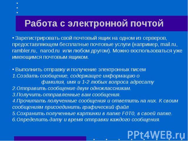 Работа с электронной почтой Зарегистрировать свой почтовый ящик на одном из серверов, предоставляющем бесплатные почтовые услуги (например, mail.ru, rambler.ru, narod.ru или любом другом). Можно воспользоваться уже имеющимся почтовым ящиком. Выполни…