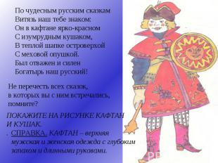 По чудесным русским сказкам Витязь наш тебе знаком: Он в кафтане ярко-красном С