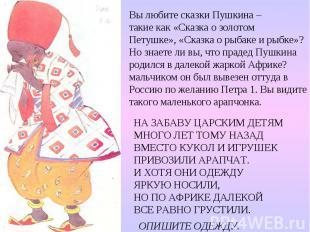 Вы любите сказки Пушкина – такие как «Сказка о золотом Петушке», «Сказка о рыбак