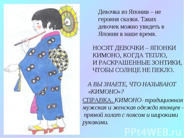 Девочка из Японии – не героиня сказки. Таких девочек можно увидеть в Японии в наше время. НОСЯТ ДЕВОЧКИ – ЯПОНКИ КИМОНО, КОГДА ТЕПЛО, И РАСКРАШЕННЫЕ ЗОНТИКИ, ЧТОБЫ СОЛНЦЕ НЕ ПЕКЛО. А ВЫ ЗНАЕТЕ, ЧТО НАЗЫВАЮТ «КИМОНО»? СПРАВКА. КИМОНО- традиционная му…