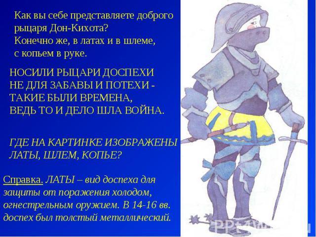 Как вы себе представляете доброго рыцаря Дон-Кихота? Конечно же, в латах и в шлеме, с копьем в руке. НОСИЛИ РЫЦАРИ ДОСПЕХИ НЕ ДЛЯ ЗАБАВЫ И ПОТЕХИ - ТАКИЕ БЫЛИ ВРЕМЕНА, ВЕДЬ ТО И ДЕЛО ШЛА ВОЙНА. ГДЕ НА КАРТИНКЕ ИЗОБРАЖЕНЫ ЛАТЫ, ШЛЕМ, КОПЬЕ? Справка. …